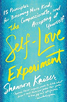 The Self-Love Experiment: Fifteen Principles for Becoming More Kind, Compassionate, and Accepting of Yourself by [Kaiser, Shannon]