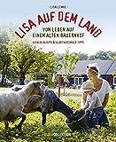 Lisa auf dem Land: Vom Leben auf einem alten Bauernhof Praktische Tipps für Selbstversorger und leckere Rezepte