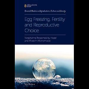 Egg Freezing, Fertility and Reproductive Choice: Negotiating Responsibility, Hope and Modern Motherhood (Emerald Studies…