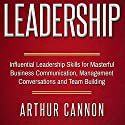 Leadership: Influential Leadership Skills for Masterful Business Communication, Management Conversations and Team Building Audiobook by Arthur Cannon Narrated by Mark Thomas