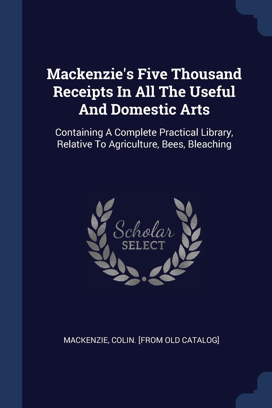 Read Online Mackenzie's Five Thousand Receipts In All The Useful And Domestic Arts: Containing A Complete Practical Library, Relative To Agriculture, Bees, Bleaching pdf