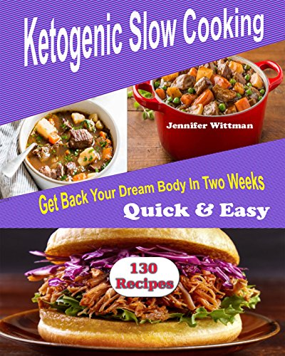 Ketogenic Slow Cooker Recipes: 130 Ketogenic Slow cooker Recipes, Get Back Your Dream Body In Two Weeks! Simple, Quick & Easy!! cover