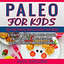 Paleo: Paleo for Kids: TOP 100 Paleo Recipes for Weight Loss & Healthy Recipes for Paleo Snacks, Paleo Lunches, Paleo Desserts, Paleo Breakfast, And Paleo ... Healthy Books, Paleo Slow Cooker Book 9)