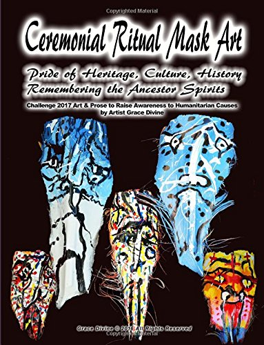 Ceremonial Ritual Mask Art Pride of Heritage, Culture, History Remembering the Ancestor Spirits Challenge 2017 Art & Prose to Raise Awareness to Humanitarian Causes by Artist Grace Divine pdf epub