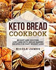 Keto Bread Cookbook: 80 Easy And Exciting Low Carb Keto Bread Baking Recipes For Fast Weight Loss