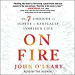 On Fire: The 7 Choices to Ignite a Radically Inspired Life | John O'Leary