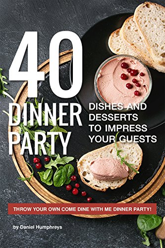 40 Dinner Party Dishes and Desserts to Impress your Guests: Throw your own Come Dine with Me Dinner Party! by Daniel Humphreys