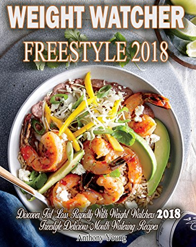 Weight Watchers Freestyle 2018: Discover Fat Loss Rapidly! With Weight Watchers 2018 Freestyle Delicious Mouth-Watering Recipes! (Smart points Cookbook) by Anthony Young