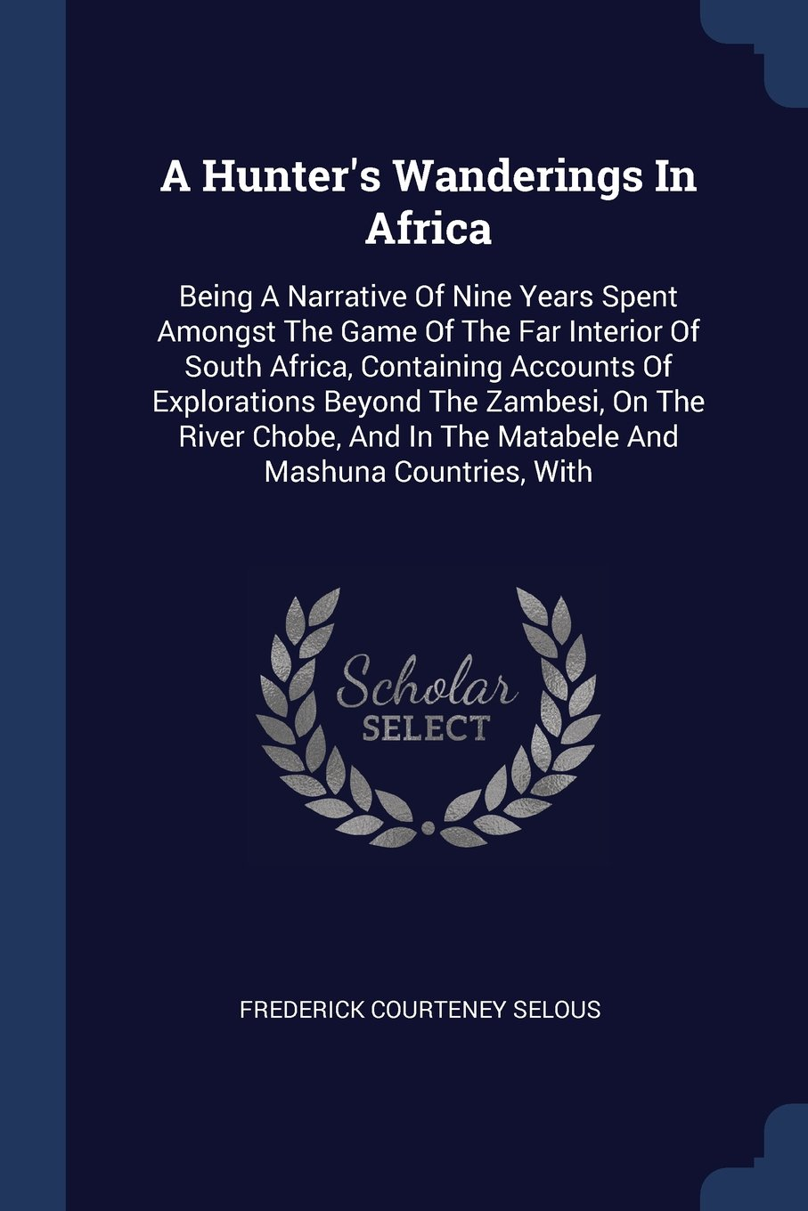 A Hunter's Wanderings In Africa: Being A Narrative Of Nine Years Spent Amongst The Game Of The Far Interior Of South Africa, Containing Accounts Of ... In The Matabele And Mashuna Countries, With pdf epub