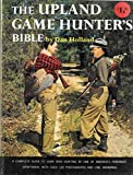 The Upland Game Hunter's Bible: A Complete Guide to Game Bird Hunting by One of America's Foremost Sportsmen