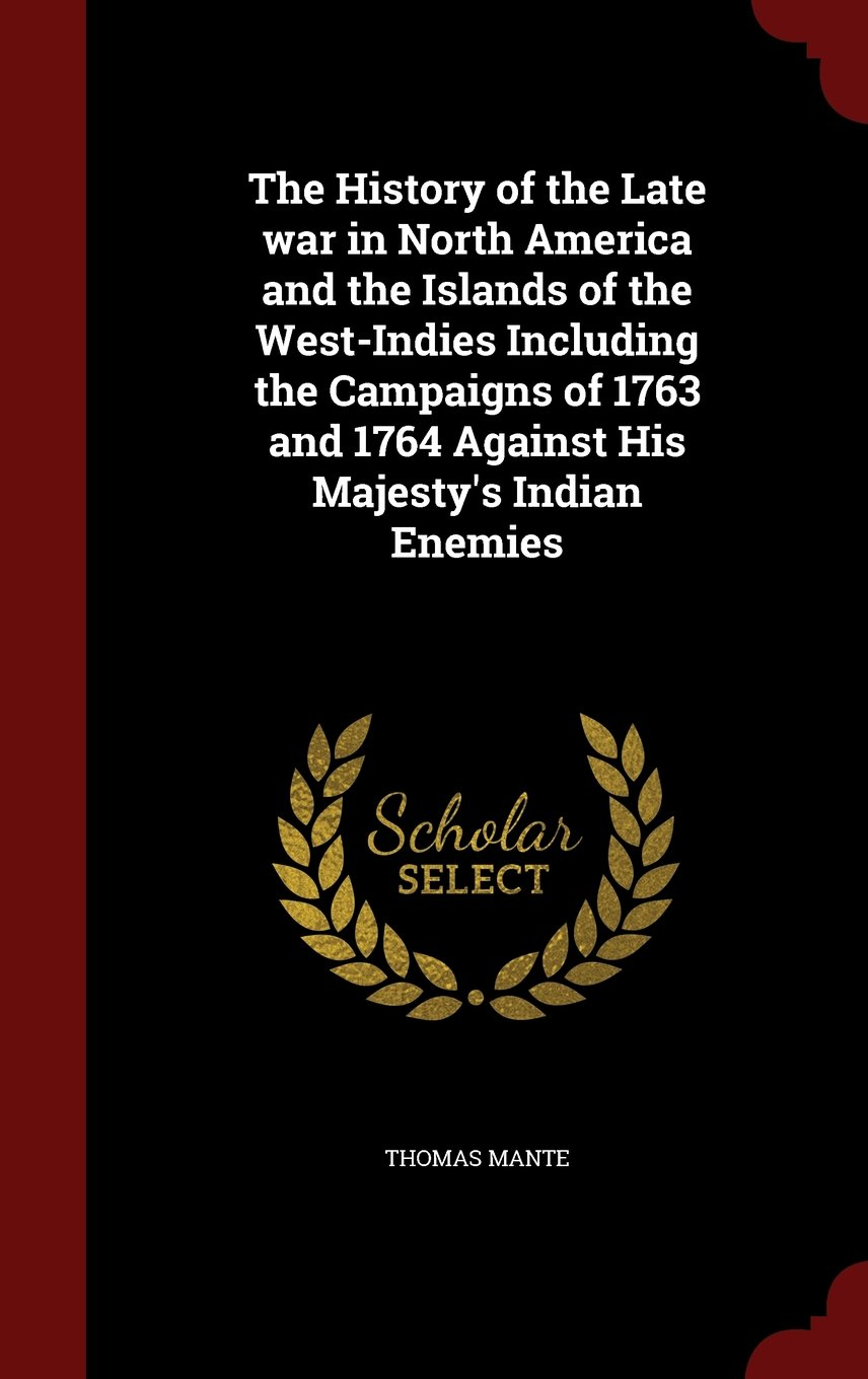 Read Online The History of the Late war in North America and the Islands of the West-Indies Including the Campaigns of 1763 and 1764 Against His Majesty's Indian Enemies PDF