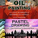 Oil Painting & Pastel Drawing: 1-2-3 Easy Techniques to Mastering Oil Painting! & 1-2-3 Easy Techniques to Mastering Pastel Drawing! | Scott Landowski
