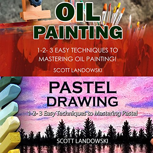 Oil Painting & Pastel Drawing: 1-2-3 Easy Techniques to Mastering Oil Painting! & 1-2-3 Easy Techniques to Mastering Pastel Drawing!