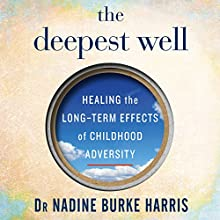The Deepest Well: Healing the Long-Term Effects of Childhood Adversity Audiobook by Dr Nadine Burke Harris Narrated by Dr Nadine Burke Harris