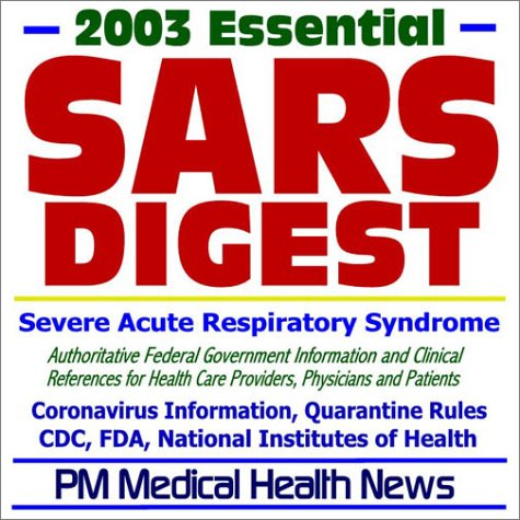 Read Online 2003 Essential SARS (Severe Acute Respiratory Syndrome) Digest - Authoritative Federal Information from the CDC, FDA, and NIH for Health Care Providers, Physicians, and Patients ebook