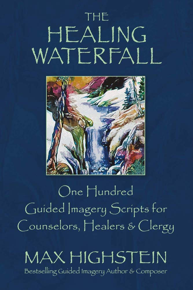 The Healing Waterfall 100 Guided Imagery Scripts For Counselors Healers Clergy 1 Highstein Max 9780979424410 Amazon Com Books