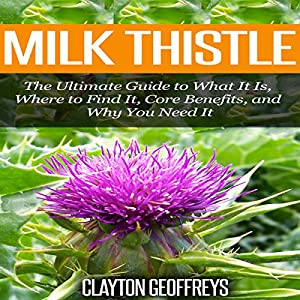 Milk Thistle: The Ultimate Guide to What It Is, Where to Find It, Core Benefits, and Why You Need It Audiobook