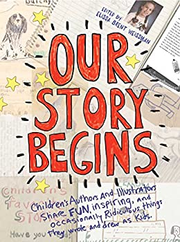 Our Story Begins: Your Favorite Authors and Illustrators Share Fun, Inspiring, and Occasionally Ridiculous Things They Wrote and Drew as Kids 1481472097 Book Cover