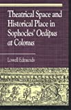 Theatrical Space and Historical Place in Sophocles' Oedipus at Colonus, Lowell Edmunds, 0847683192