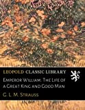 Emperor William: The Life of a Great King and Good Man
