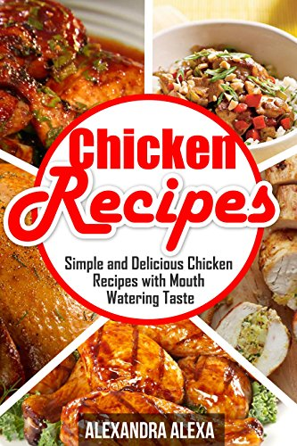 Chicken Recipes: Simple & Delicious Chicken Recipes with Mouthwatering Taste ( Book 21 of 50 )