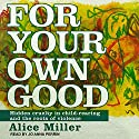 For Your Own Good: Hidden Cruelty in Child-Rearing and the Roots of Violence Audiobook by Alice Miller Narrated by Jo Anna Perrin