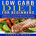 Low Carb Diet for Beginners: Delicious Low Carb Recipes to Lose Weight Fast Without Starving Yourself | Andrew Mills