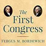 The First Congress: How James Madison, George Washington, and a Group of Extraordinary Men Invented the Government | Fergus M. Bordewich