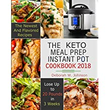 The Keto Meal Prep Instant Pot Cookbook 2018: The Newest and Flavored - Lose Up to 20 Pounds in 3 Weeks