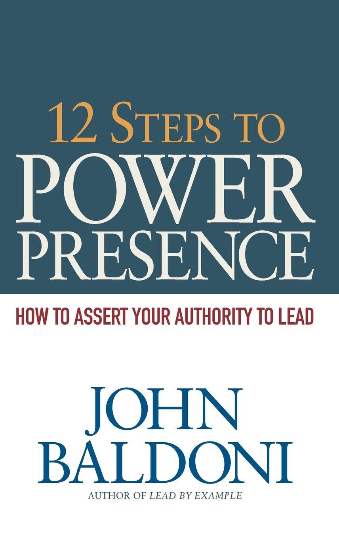 12 Steps to Power Presence: How to Assert Your Authority to Lead: John  Baldoni: 9780814434468: Amazon.com: Books