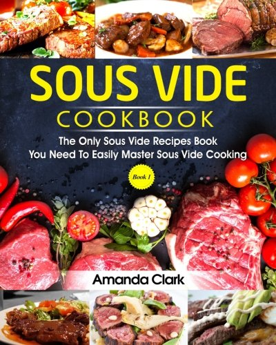 Sous Vide Cookbook: The Only Sous Vide Recipes Book You Need To Master Sous Vide Cooking. (Volume 1)