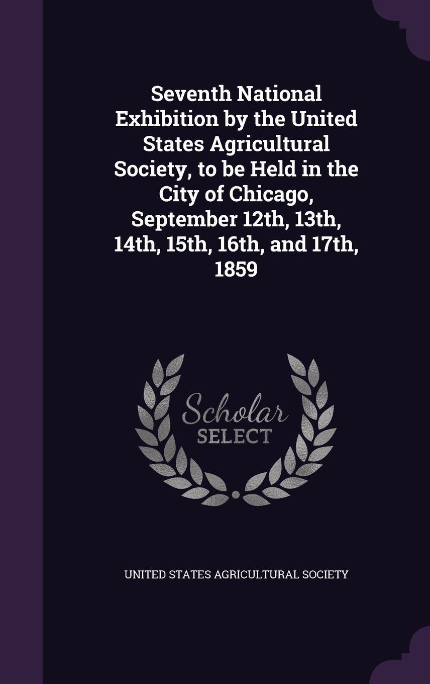 Seventh National Exhibition by the United States Agricultural Society, to Be Held in the City of Chicago, September 12th, 13th, 14th, 15th, 16th, and 17th, 1859 PDF