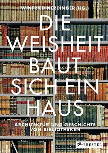 Die Weisheit baut sich ein Haus: Architektur und Geschichte von Bibliotheken