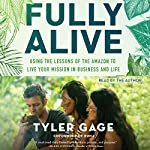 Fully Alive: Using the Lessons of the Amazon to Live Your Mission in Business and Life | Tyler Gage