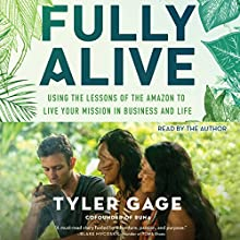 Fully Alive: Using the Lessons of the Amazon to Live Your Mission in Business and Life Audiobook by Tyler Gage Narrated by Tyler Gage