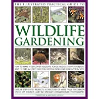 The Illustrated Practical Guide to Wildlife Gardening: How To Make Wildflower Meadows, Ponds, Hedges, Flower Borders, Bird Feeders, Wildlife Shelters, Nesting Boxes And Hibernation Sites