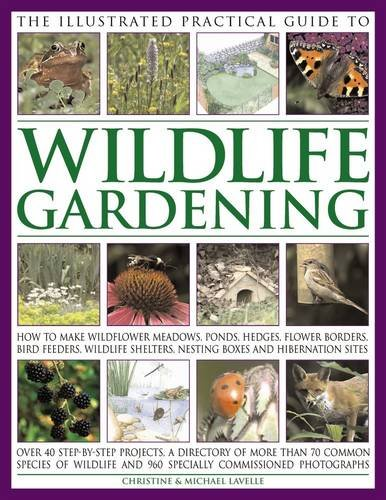The Illustrated Practical Guide to Wildlife Gardening: How To Make Wildflower Meadows, Ponds, Hedges, Flower Borders, Bird Feeders, Wildlife Shelters, Nesting Boxes And Hibernation ()