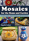 Mosaics for the Home and Garden - Creative Guide, Original Projects and instructions (Art and crafts Book 1)