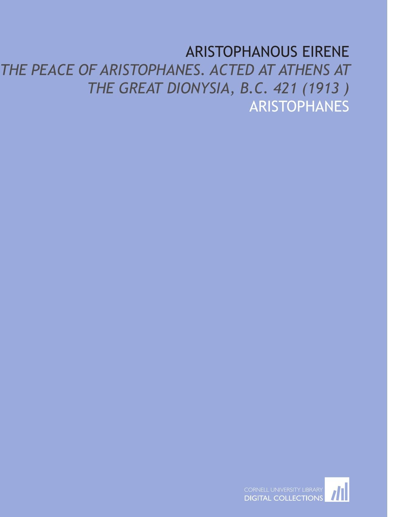 Aristophanous Eirene: The Peace of Aristophanes. Acted at Athens at the Great Dionysia, B.C. 421 (1913 ) ebook