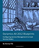 Dynamics AX 2012 Blueprints: Configuring Service Management to Track Service Orders, Murray Fife, 1493794752