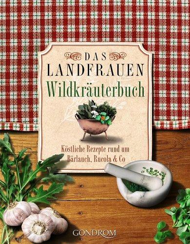 Das Landfrauen-Wildkräuterbuch: Köstliche Rezepte rund um Bärlauch, Rucola & Co.