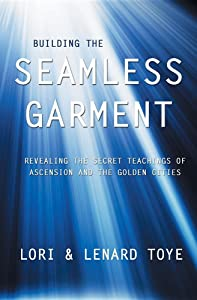 Building the Seamless Garment: Revealing the Secret Teachings of Ascension and the Golden Cities
