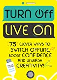 Turn Off, Live On: 75 clever ways to switch offline, boost your confidence and unleash your creativity!
