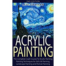 Acrylic Painting: The Complete Crash Course To Acrylic Painting - Painting Techniques for: Still Life Painting, Landscape Painting and Portrait Painting