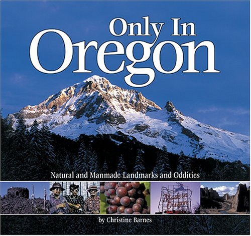 Only in Oregon: Natural and Manmade Landmarks and Oddities