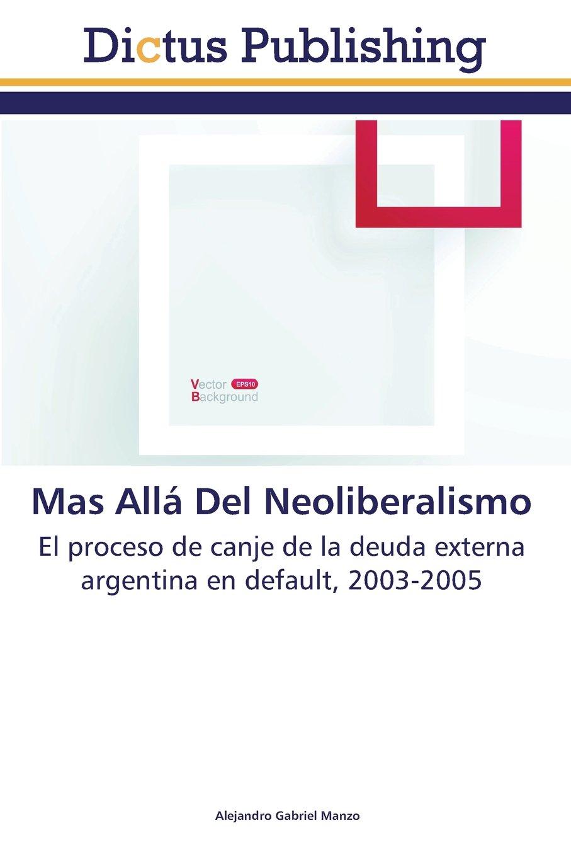 Mas Allá Del Neoliberalismo: El proceso de canje de la deuda externa argentina en default, 2003-2005 (Spanish Edition) PDF Text fb2 book