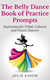 The Belly Dance Book of Practice Prompts: Inspiration for Tribal, Cabaret, and Fusion Dancers
