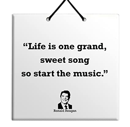 Life Is One Grand, Sweet Song So Start The Music Ronald Reagan Awesome Gift