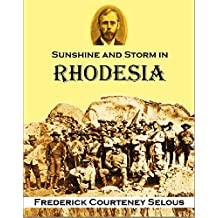 Sunshine and Storm in Rhodesia: Being a Narrative of Events in Matabeleland Both Before and During the Recent Native Insurrection Up to the Date of the Disbandment of the Bulawayo Field Force (1896)