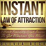 Instant Law of Attraction: 3 Untold Remarkably Simple Exercises to Get Whatever You Want | Olivia Beck